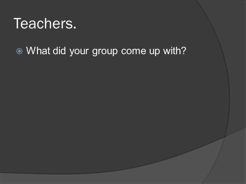 Teachers. What did your group come up with?