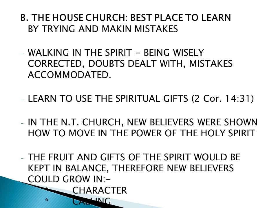 B. THE HOUSE CHURCH: BEST PLACE TO LEARN BY TRYING AND MAKIN MISTAKES - WALKING IN THE SPIRIT - BEING WISELY CORRECTED, DOUBTS DEALT WITH, MISTAKES AC