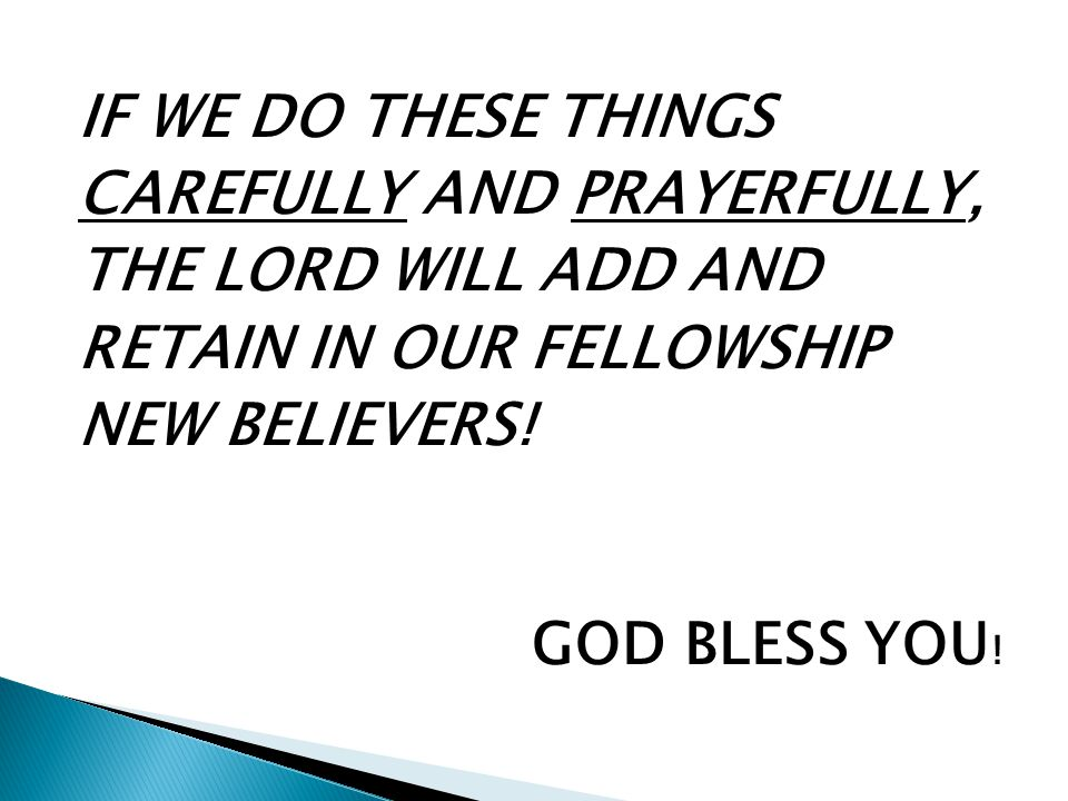 IF WE DO THESE THINGS CAREFULLY AND PRAYERFULLY, THE LORD WILL ADD AND RETAIN IN OUR FELLOWSHIP NEW BELIEVERS! GOD BLESS YOU !