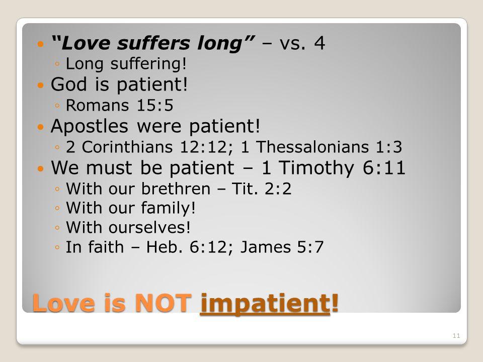 Love is NOT impatient! Love suffers long – vs. 4 Long suffering! God is patient! Romans 15:5 Apostles were patient! 2 Corinthians 12:12; 1 Thessalonia