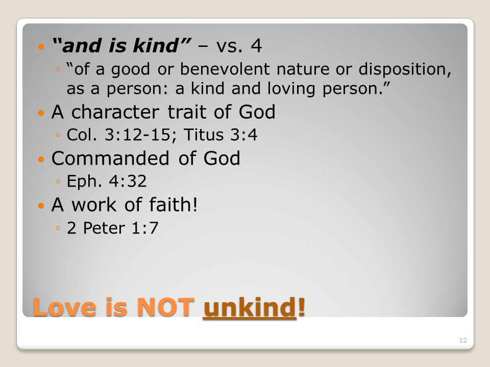 Love is NOT unkind! and is kind – vs. 4 of a good or benevolent nature or disposition, as a person: a kind and loving person. A character trait of God