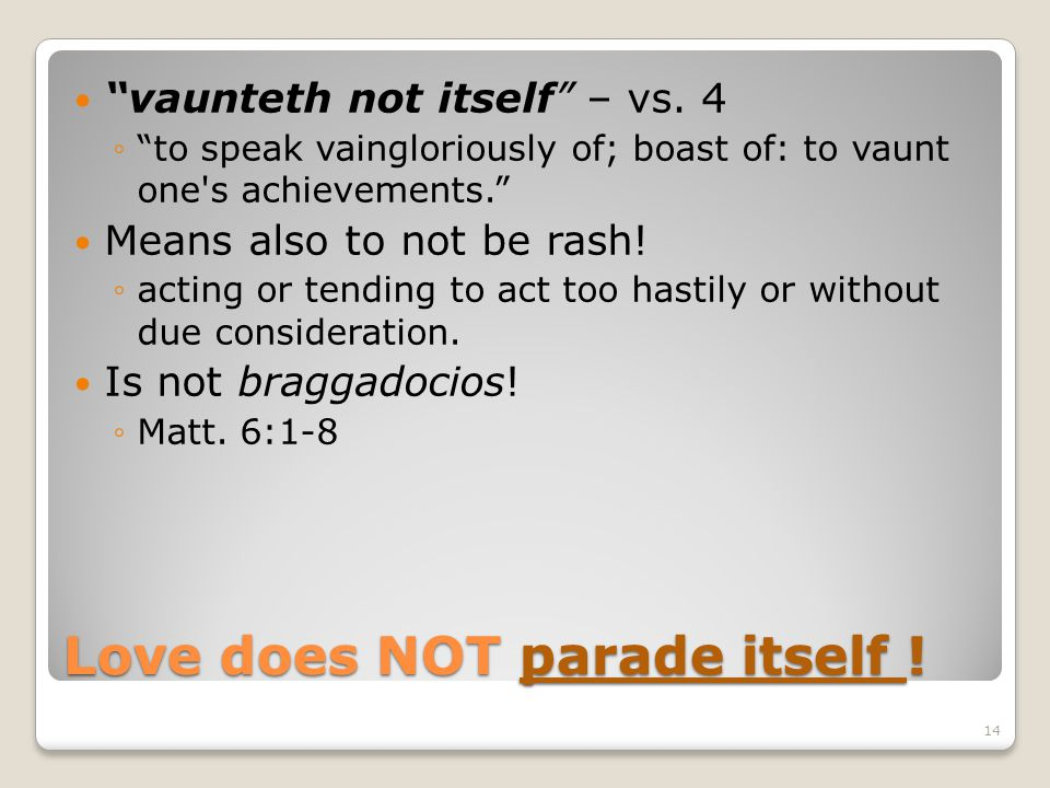 Love does NOT parade itself ! vaunteth not itself – vs. 4 to speak vaingloriously of; boast of: to vaunt one's achievements. Means also to not be rash