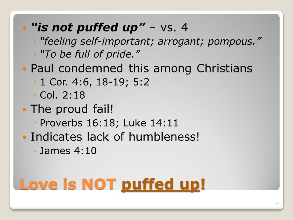 Love is NOT puffed up! is not puffed up – vs. 4 feeling self-important; arrogant; pompous. To be full of pride. Paul condemned this among Christians 1