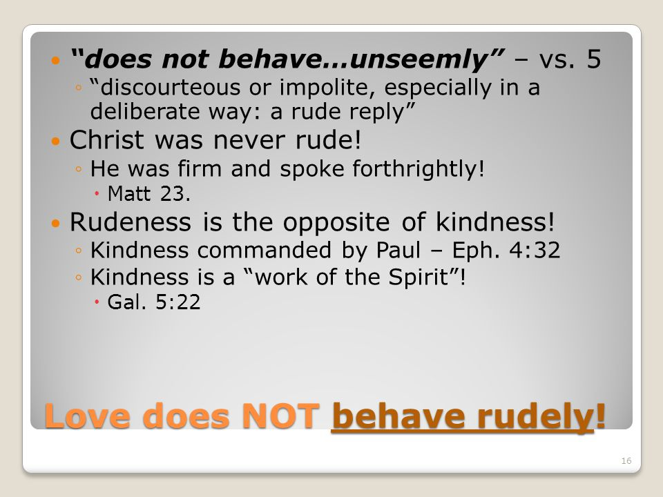 Love does NOT behave rudely! does not behave…unseemly – vs. 5 discourteous or impolite, especially in a deliberate way: a rude reply Christ was never