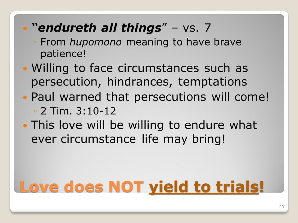 Love does NOT yield to trials! endureth all things – vs. 7 From hupomono meaning to have brave patience! Willing to face circumstances such as persecu