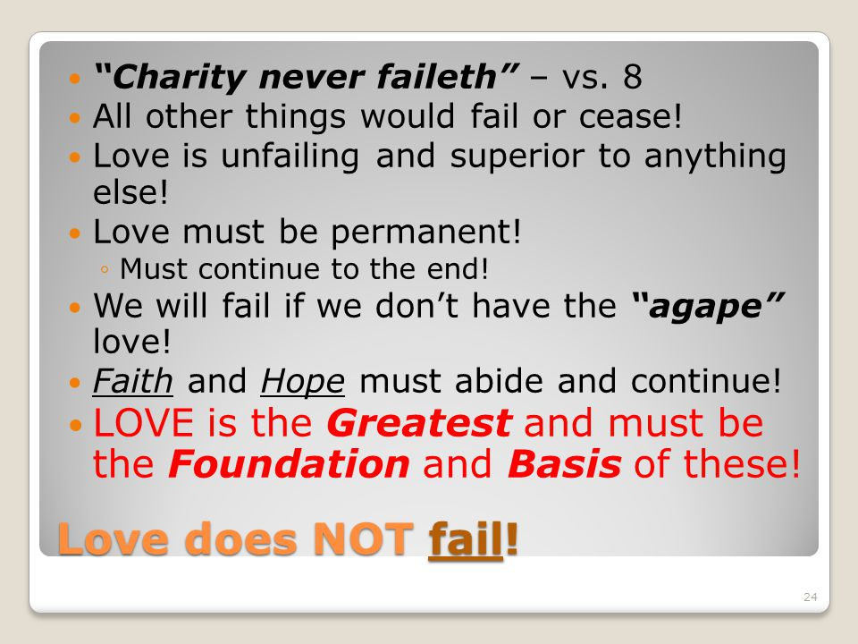 Love does NOT fail! Charity never faileth – vs. 8 All other things would fail or cease! Love is unfailing and superior to anything else! Love must be