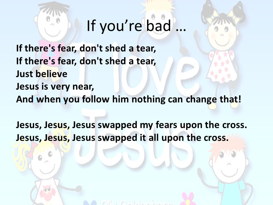 If youre bad … If there's fear, don't shed a tear, Just believe Jesus is very near, And when you follow him nothing can change that! Jesus, Jesus, Jes
