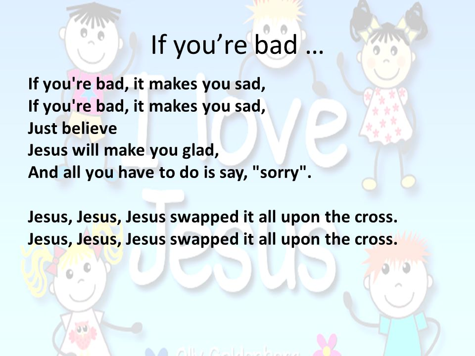 If youre bad … If you're bad, it makes you sad, Just believe Jesus will make you glad, And all you have to do is say,