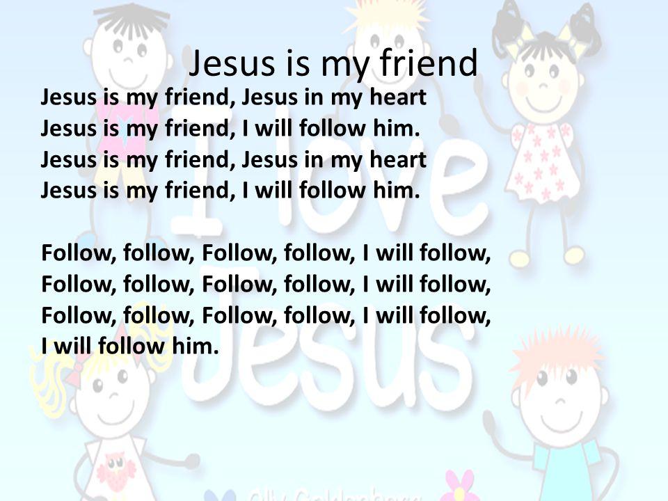 Jesus, Jesus youre my friend Jesus, Jesus I love you.