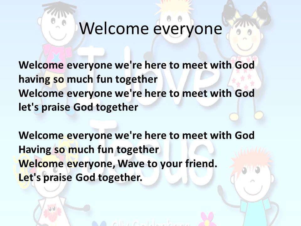 Welcome everyone Welcome everyone we're here to meet with God having so much fun together Welcome everyone we're here to meet with God let's praise Go