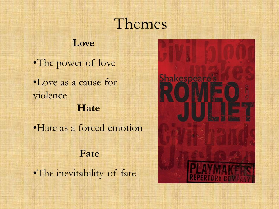 Themes Love The power of love Love as a cause for violence Fate The inevitability of fate Hate Hate as a forced emotion
