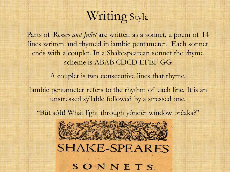 Writing Style Parts of Romeo and Juliet are written as a sonnet, a poem of 14 lines written and rhymed in iambic pentameter. Each sonnet ends with a c