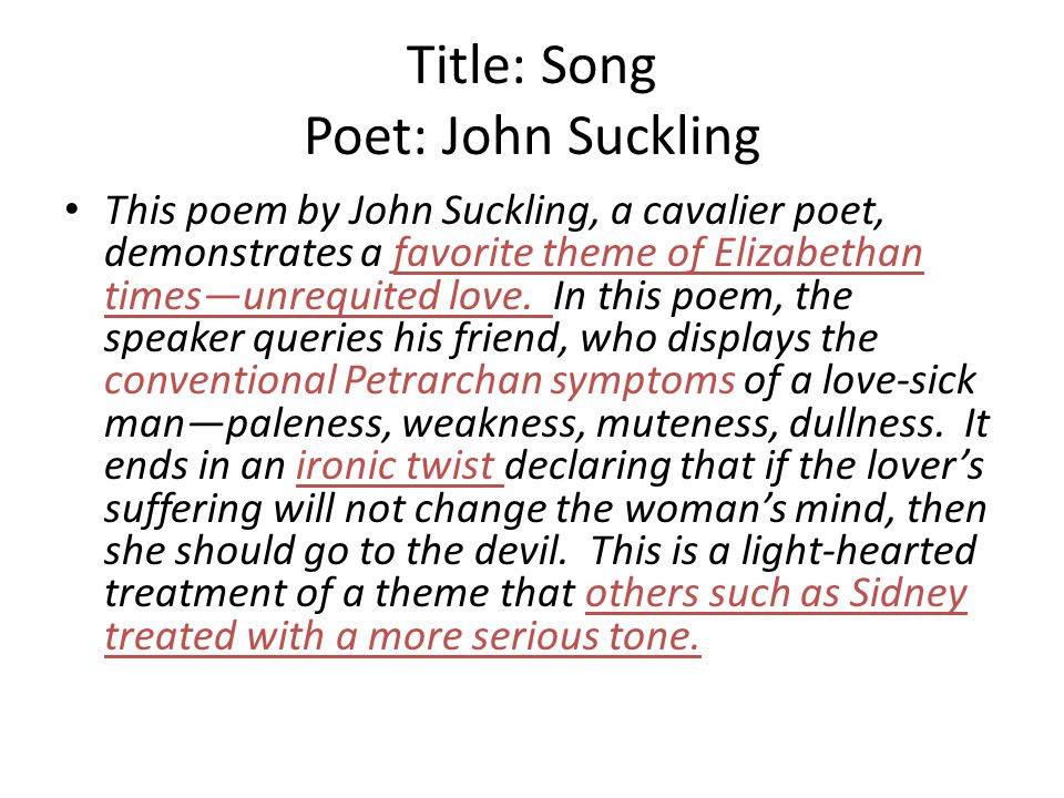 Title: Song Poet: John Suckling This poem by John Suckling, a cavalier poet, demonstrates a favorite theme of Elizabethan timesunrequited love. In thi