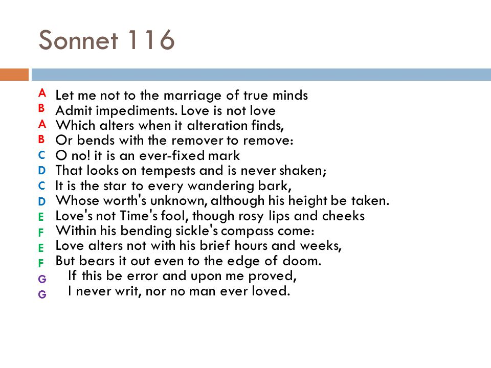 Sonnet 116 Let me not to the marriage of true minds Admit impediments. Love is not love Which alters when it alteration finds, Or bends with the remov