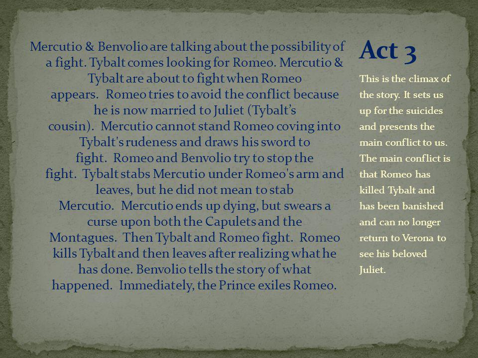 Mercutio & Benvolio are talking about the possibility of a fight. Tybalt comes looking for Romeo. Mercutio & Tybalt are about to fight when Romeo appe