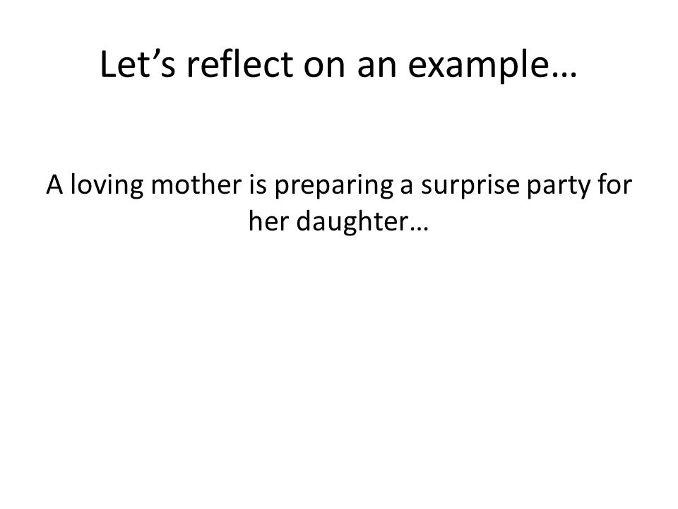 Lets reflect on an example… A loving mother is preparing a surprise party for her daughter…
