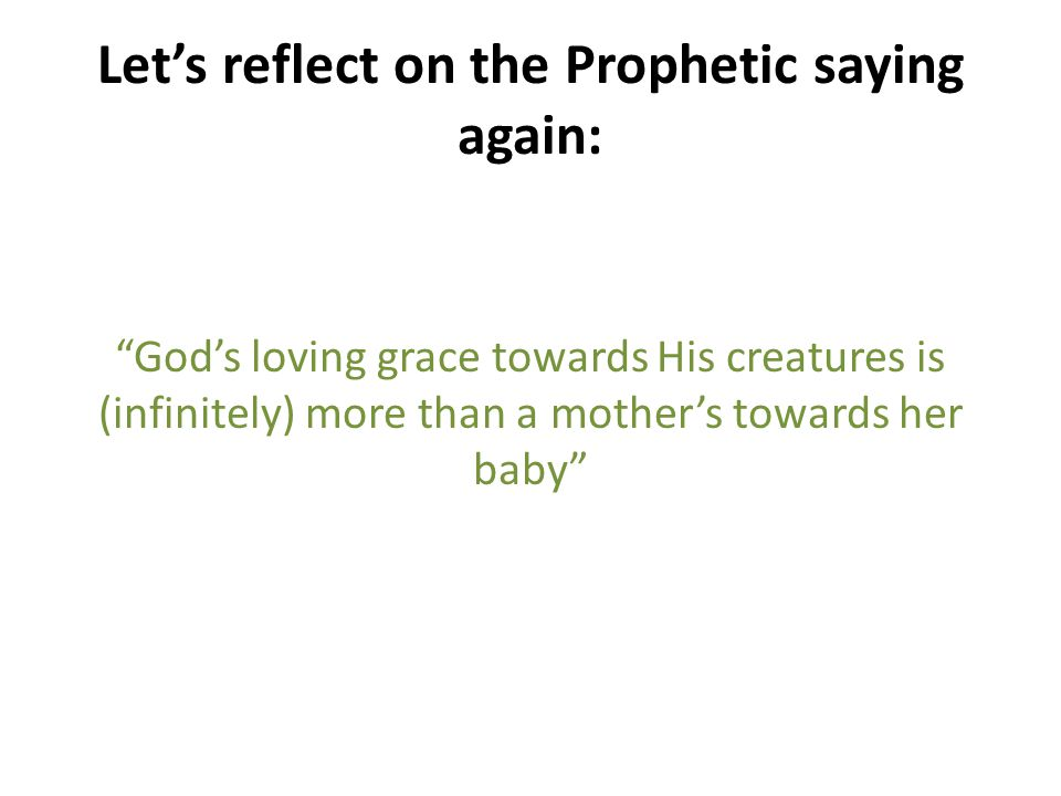 Lets reflect on the Prophetic saying again: Gods loving grace towards His creatures is (infinitely) more than a mothers towards her baby