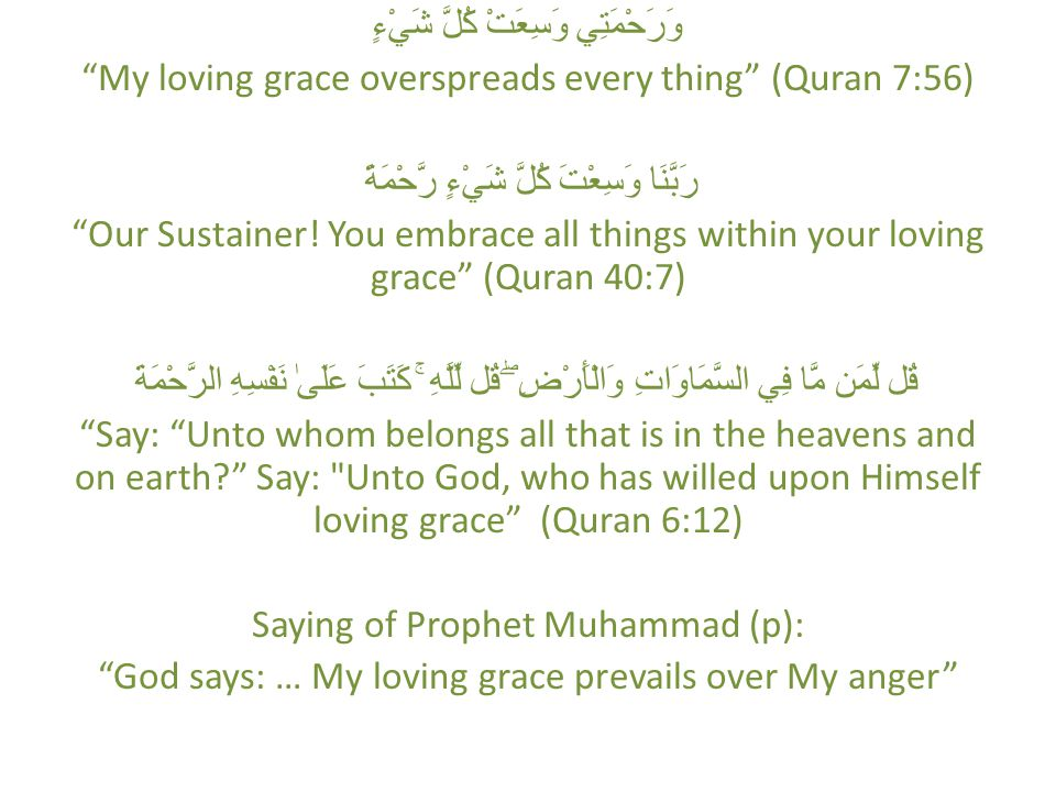 وَرَحْمَتِي وَسِعَتْ كُلَّ شَيْءٍ My loving grace overspreads every thing (Quran 7:56) رَبَّنَا وَسِعْتَ كُلَّ شَيْءٍ رَّحْمَةً Our Sustainer.
