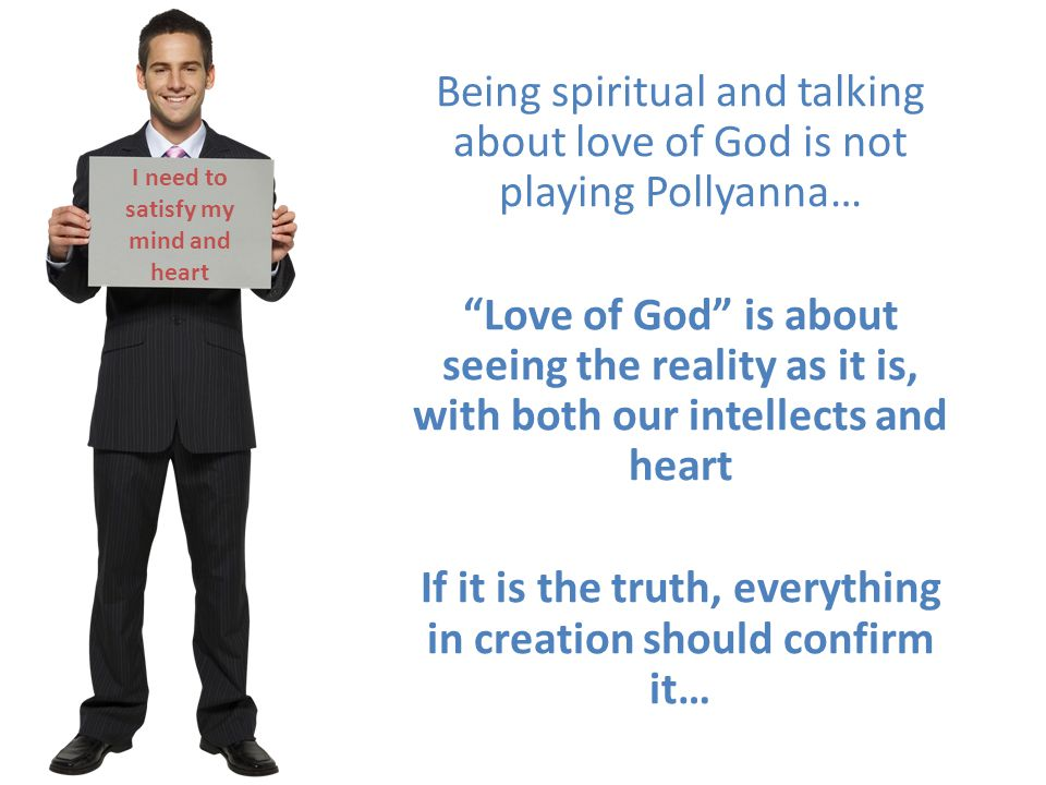 I need to satisfy my mind and heart Being spiritual and talking about love of God is not playing Pollyanna… Love of God is about seeing the reality as it is, with both our intellects and heart If it is the truth, everything in creation should confirm it…