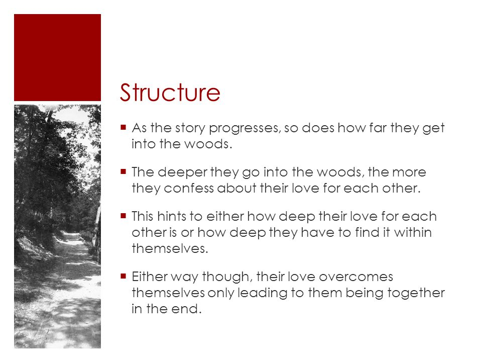 Structure As the story progresses, so does how far they get into the woods. The deeper they go into the woods, the more they confess about their love