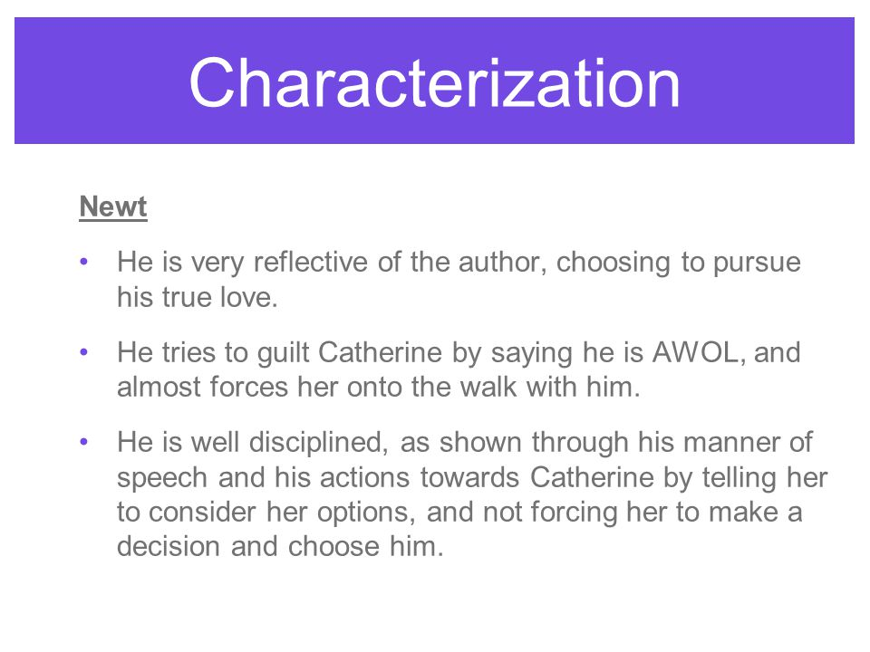 Characterization Newt He is very reflective of the author, choosing to pursue his true love. He tries to guilt Catherine by saying he is AWOL, and alm