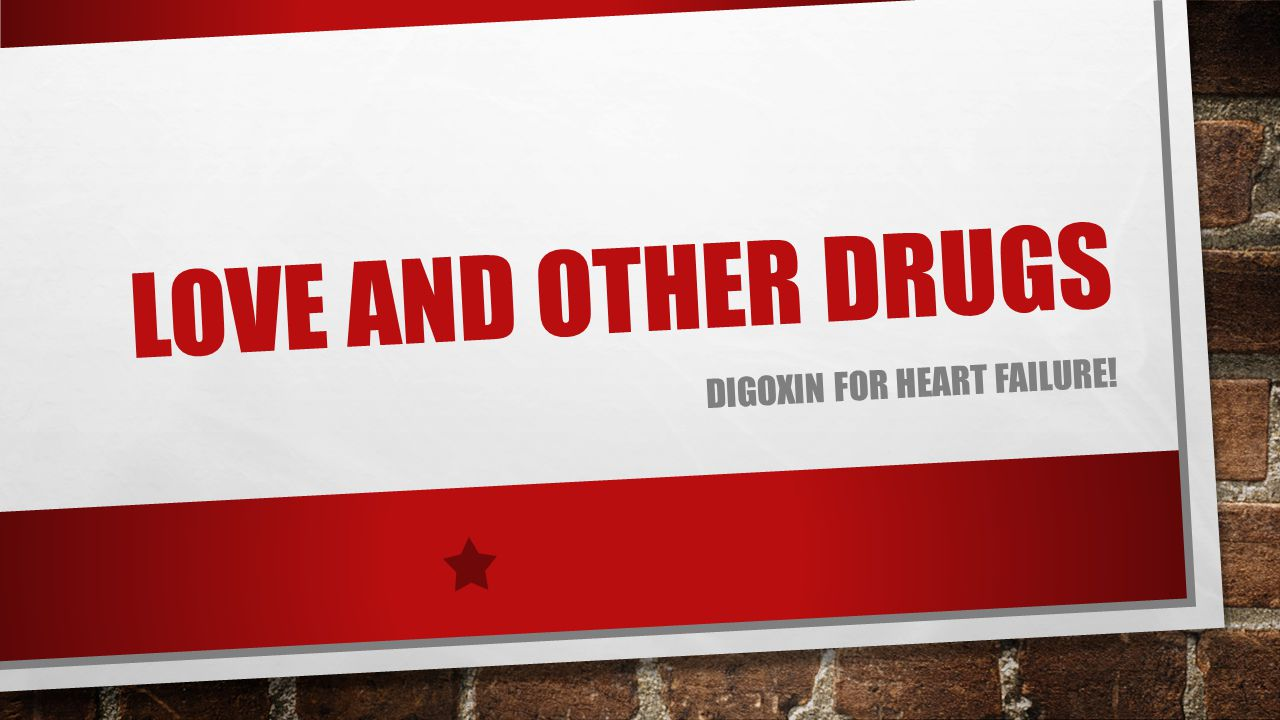LOVE AND OTHER DRUGS DIGOXIN FOR HEART FAILURE!