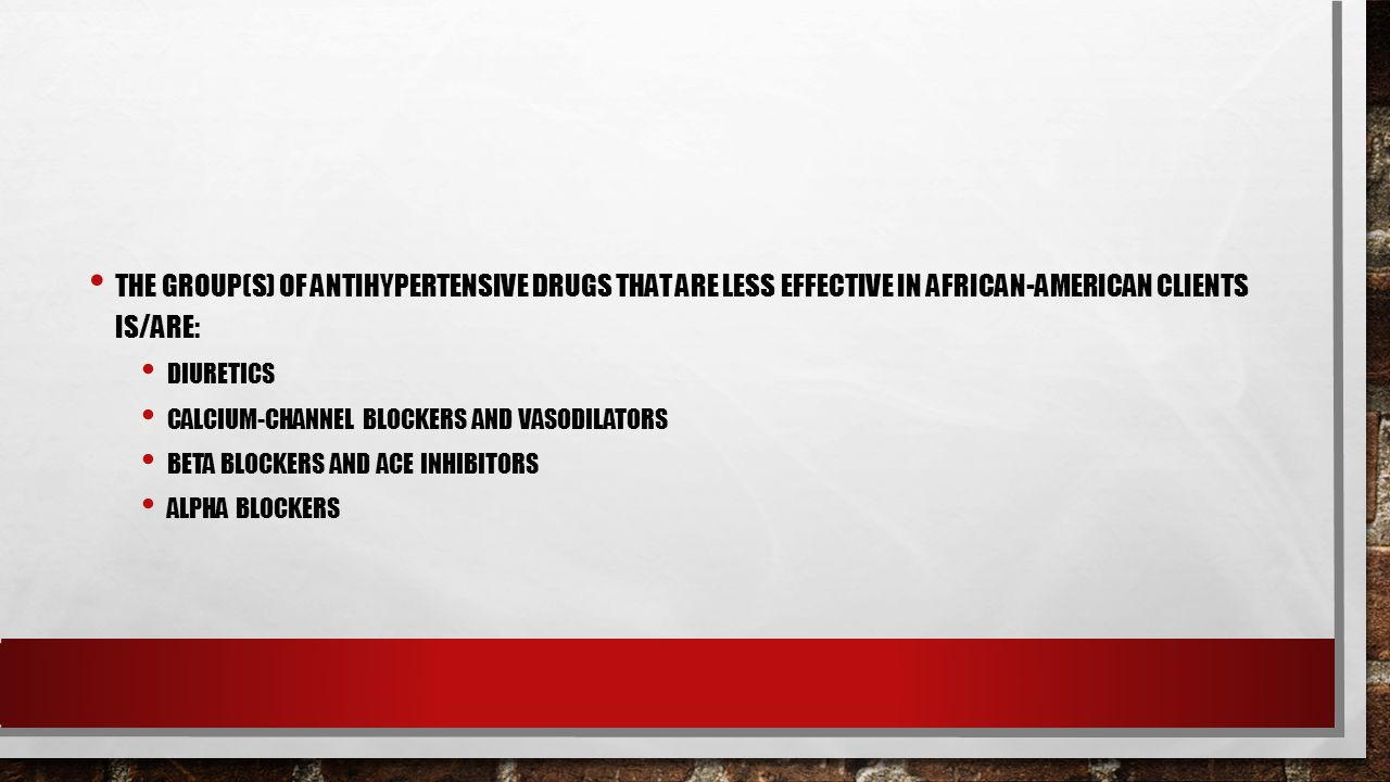 THE GROUP(S) OF ANTIHYPERTENSIVE DRUGS THAT ARE LESS EFFECTIVE IN AFRICAN-AMERICAN CLIENTS IS/ARE: DIURETICS CALCIUM-CHANNEL BLOCKERS AND VASODILATORS BETA BLOCKERS AND ACE INHIBITORS ALPHA BLOCKERS