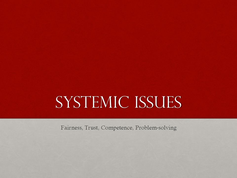 Systemic issues Fairness, Trust, Competence, Problem-solving