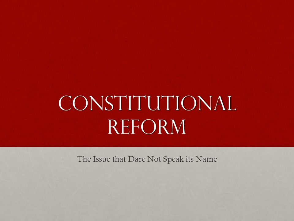 Constitutional REform The Issue that Dare Not Speak its Name