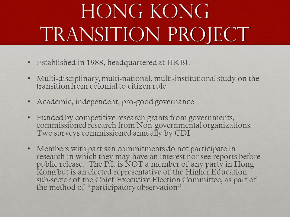 Hong Kong Transition Project Established in 1988, headquartered at HKBUEstablished in 1988, headquartered at HKBU Multi-disciplinary, multi-national, multi-institutional study on the transition from colonial to citizen ruleMulti-disciplinary, multi-national, multi-institutional study on the transition from colonial to citizen rule Academic, independent, pro-good governanceAcademic, independent, pro-good governance Funded by competitive research grants from governments, commissioned research from Non-governmental organizations.