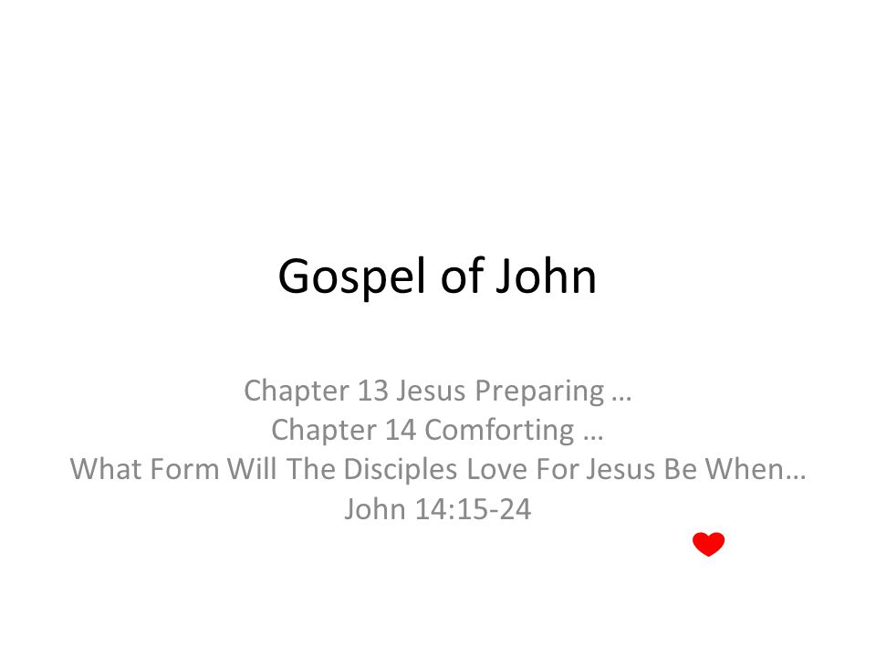 Gospel of John Chapter 13 Jesus Preparing … Chapter 14 Comforting … What Form Will The Disciples Love For Jesus Be When… John 14:15-24