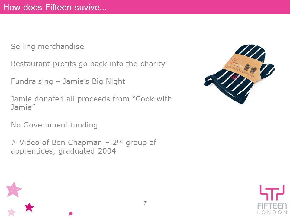 Selling merchandise Restaurant profits go back into the charity Fundraising – Jamies Big Night Jamie donated all proceeds from Cook with Jamie No Government funding # Video of Ben Chapman – 2 nd group of apprentices, graduated 2004 7 How does Fifteen suvive...