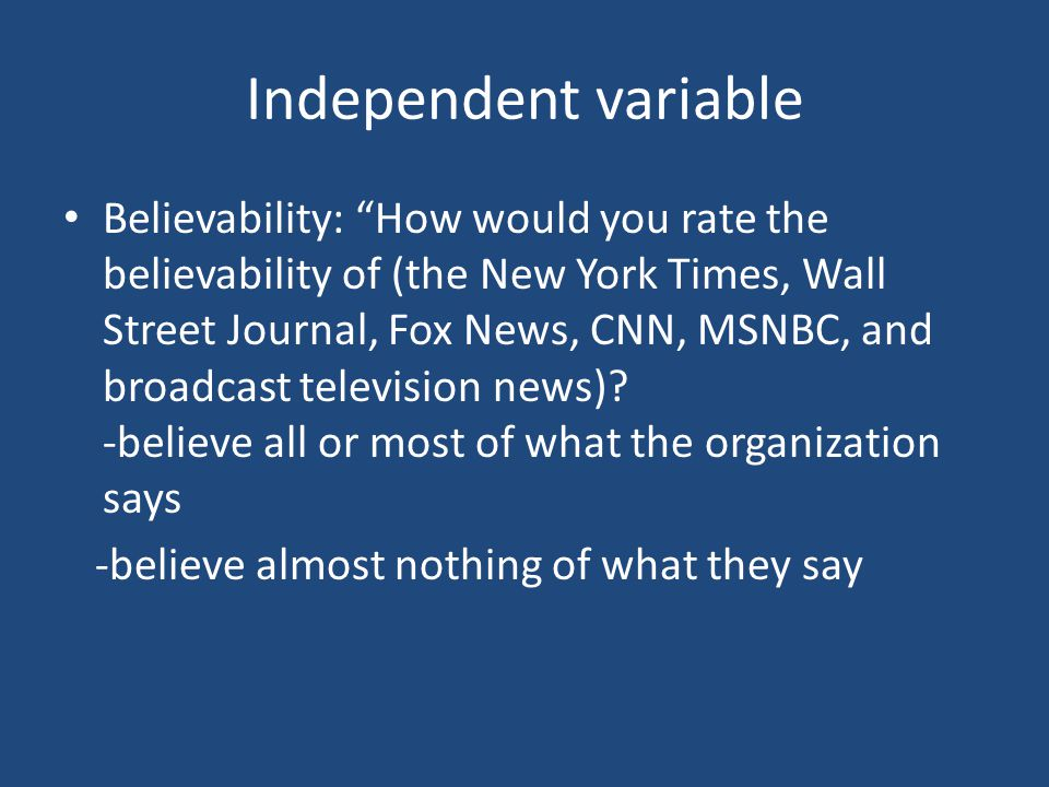 Independent variable Believability: How would you rate the believability of (the New York Times, Wall Street Journal, Fox News, CNN, MSNBC, and broadcast television news).
