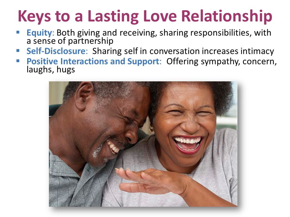 Keys to a Lasting Love Relationship Equity: Both giving and receiving, sharing responsibilities, with a sense of partnership Self-Disclosure: Sharing