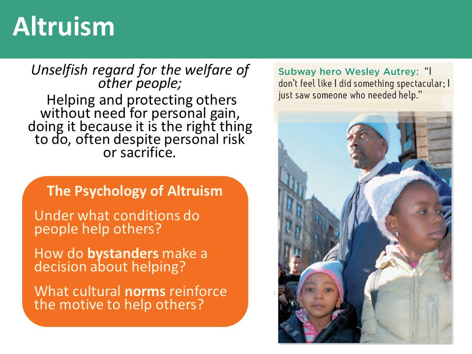 Altruism Unselfish regard for the welfare of other people; Helping and protecting others without need for personal gain, doing it because it is the ri