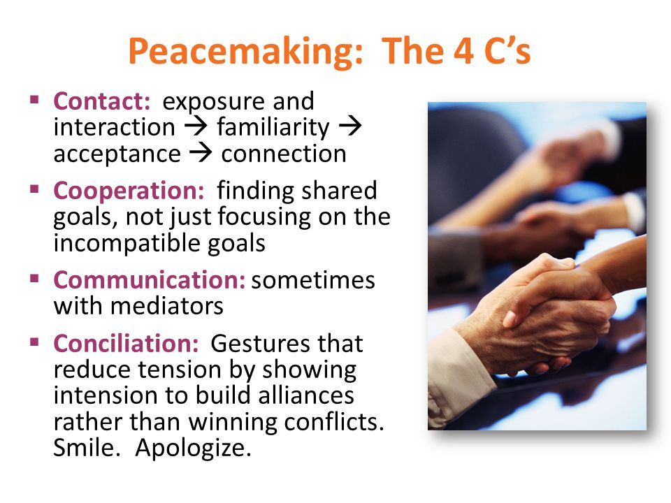 Peacemaking: The 4 Cs Contact: exposure and interaction familiarity acceptance connection Cooperation: finding shared goals, not just focusing on the