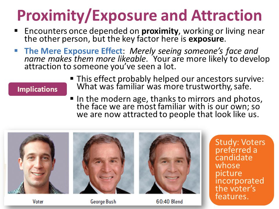 Proximity/Exposure and Attraction Encounters once depended on proximity, working or living near the other person, but the key factor here is exposure.