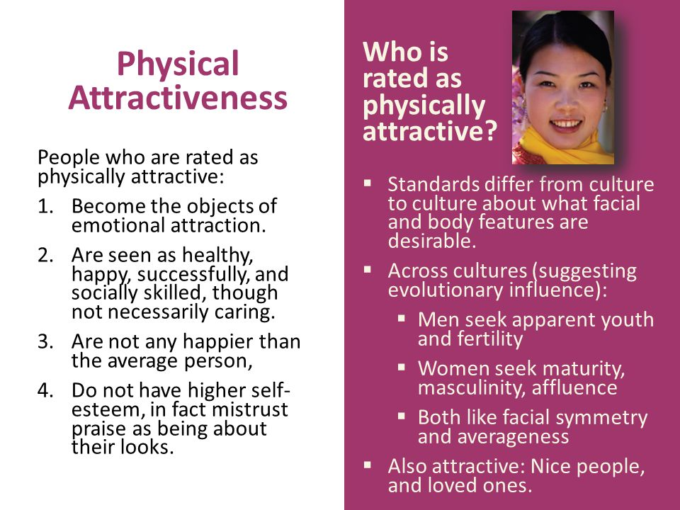 Physical Attractiveness Standards differ from culture to culture about what facial and body features are desirable. Across cultures (suggesting evolut