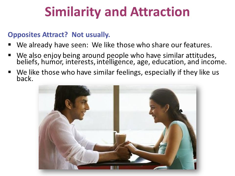 Opposites Attract? Not usually. We already have seen: We like those who share our features. We also enjoy being around people who have similar attitud