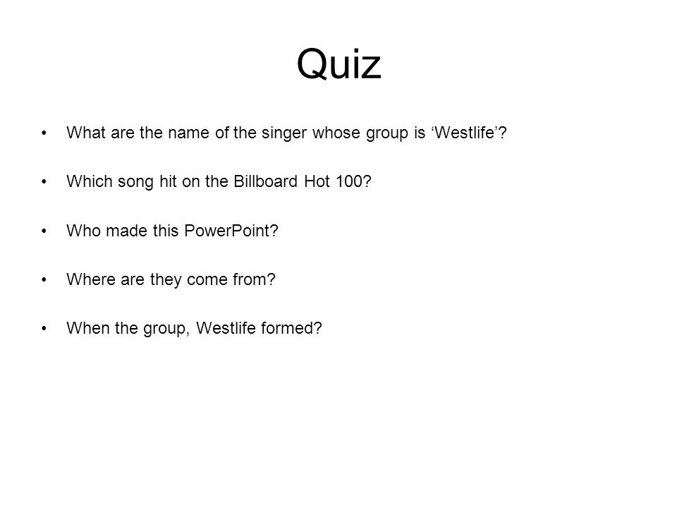 Quiz What are the name of the singer whose group is Westlife? Which song hit on the Billboard Hot 100? Who made this PowerPoint? Where are they come f