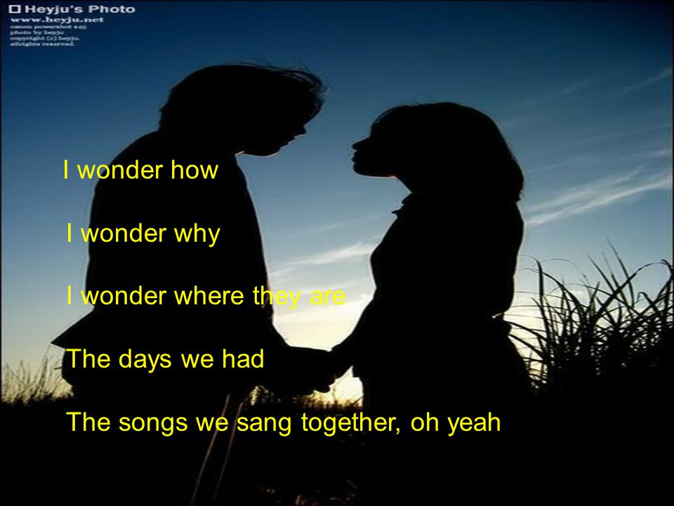 I wonder how I wonder why I wonder where they are The days we had The songs we sang together, oh yeah