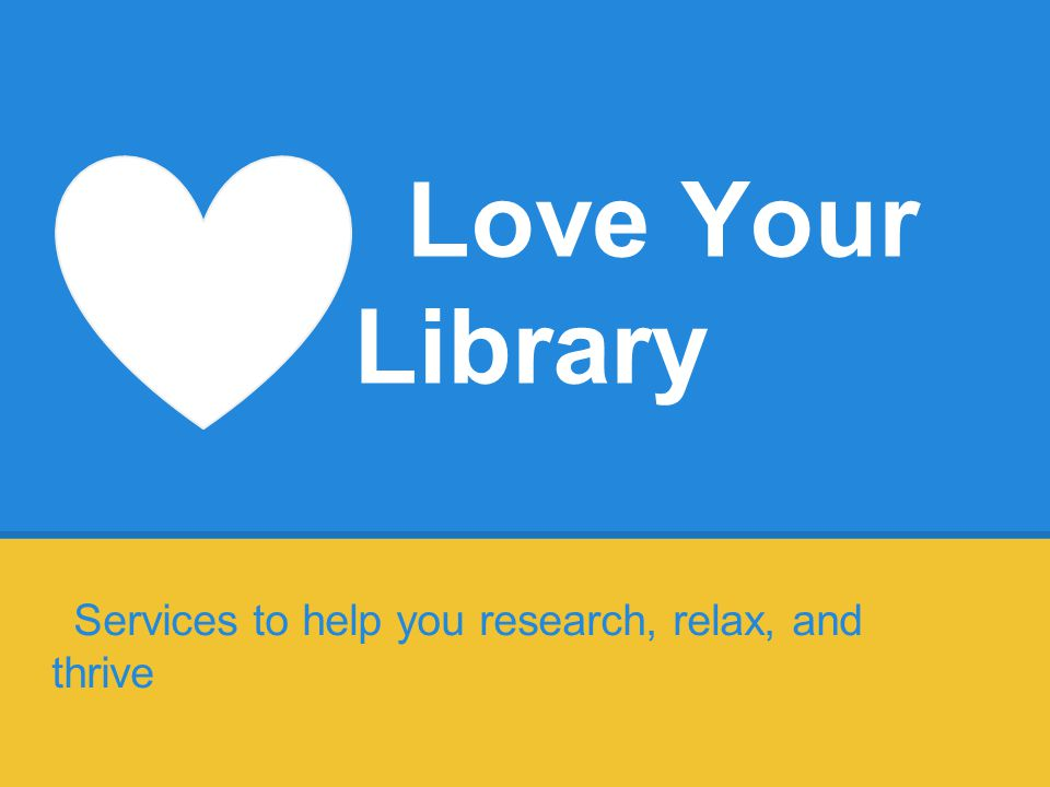 Love Your Library Services to help you research, relax, and thrive