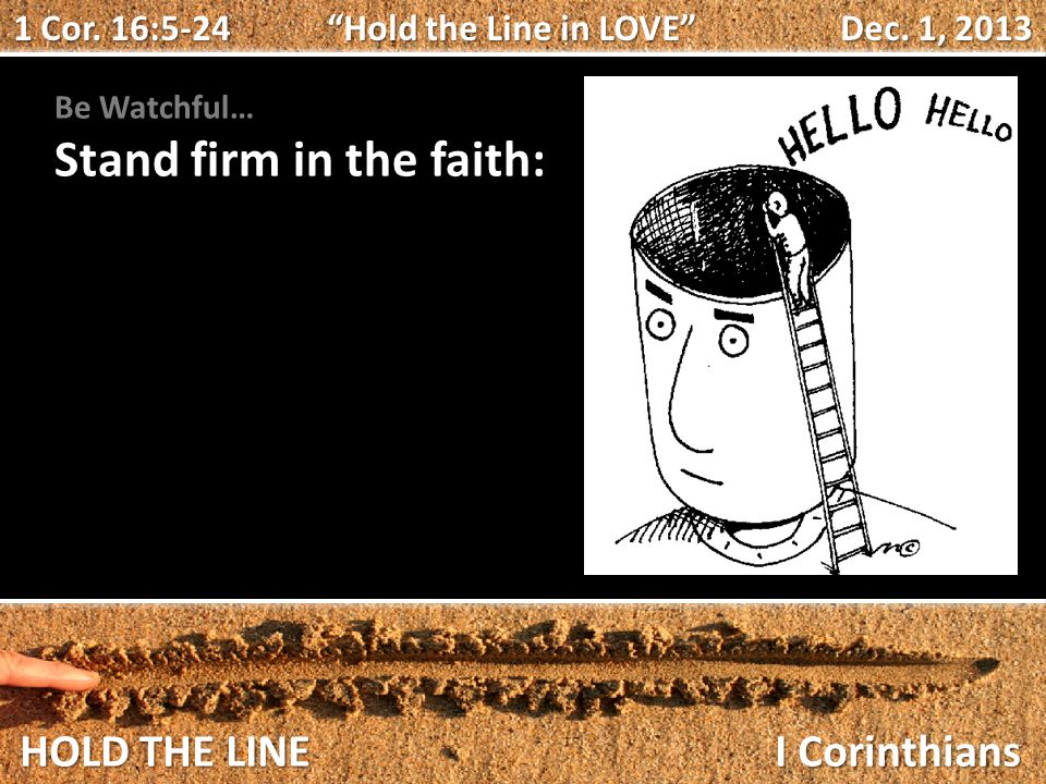 HOLD THE LINE I Corinthians Be Watchful… Stand firm in the faith: 1 Cor.
