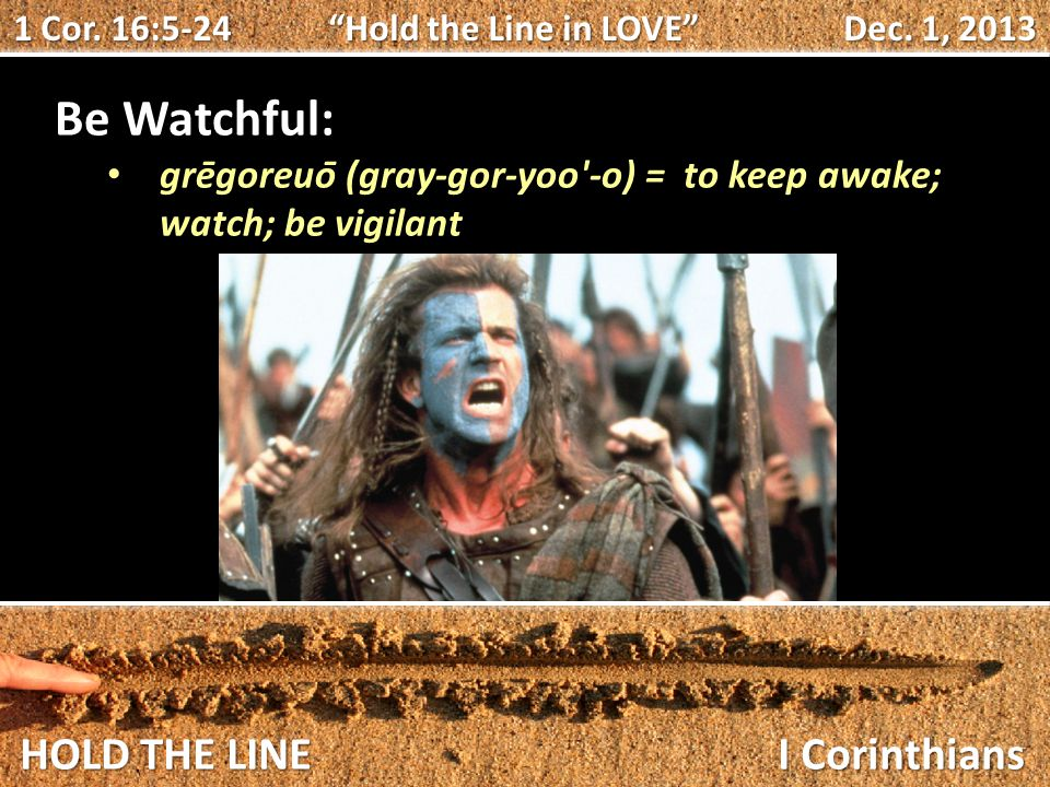 HOLD THE LINE I Corinthians Be Watchful: grēgoreuō (gray-gor-yoo -o) = to keep awake; watch; be vigilant 1 Cor.