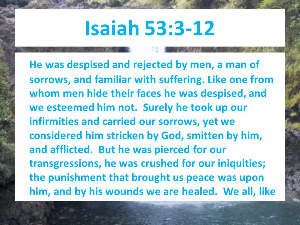 Isaiah 53:3-12 He was despised and rejected by men, a man of sorrows, and familiar with suffering.