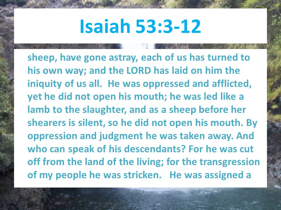 Isaiah 53:3-12 sheep, have gone astray, each of us has turned to his own way; and the LORD has laid on him the iniquity of us all.
