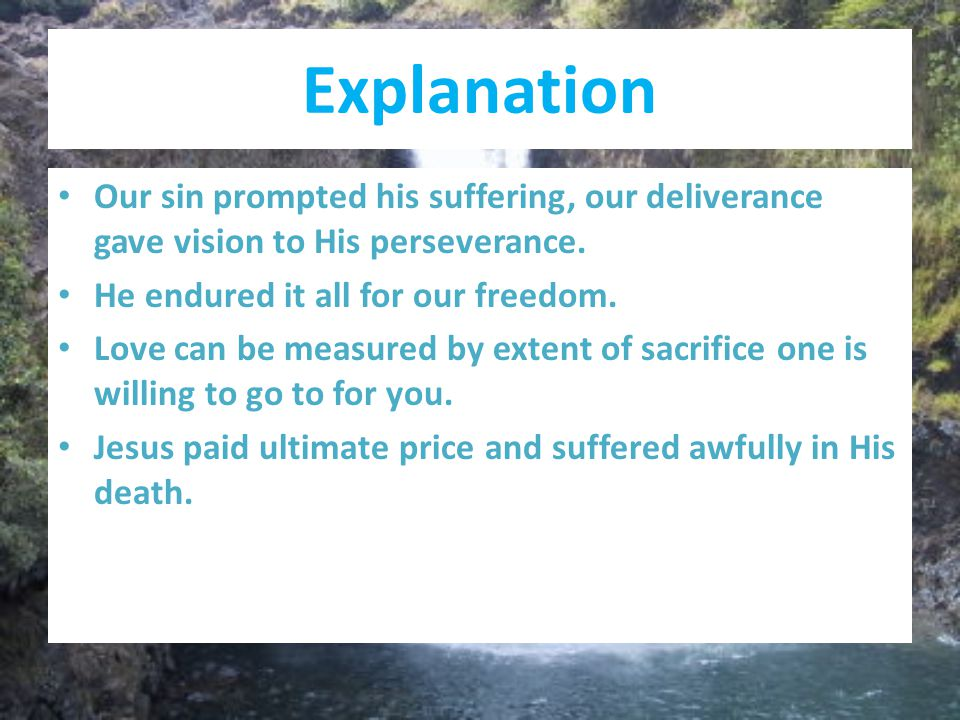 Explanation Our sin prompted his suffering, our deliverance gave vision to His perseverance. He endured it all for our freedom. Love can be measured b
