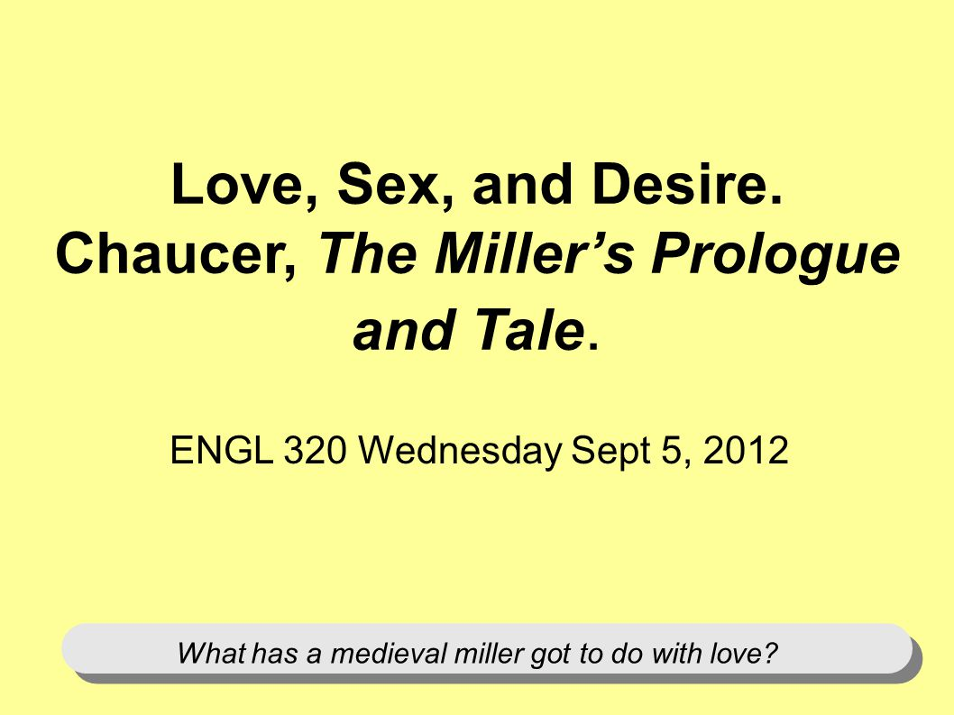 Love, Sex, and Desire. Chaucer, The Millers Prologue and Tale.