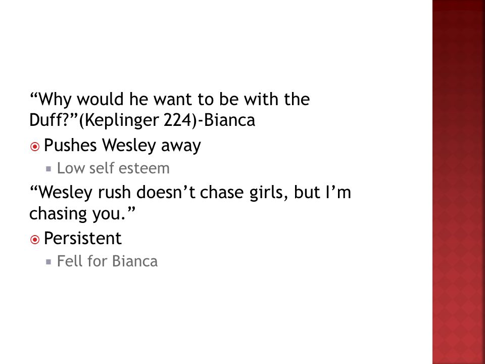 Why would he want to be with the Duff?(Keplinger 224)-Bianca Pushes Wesley away Low self esteem Wesley rush doesnt chase girls, but Im chasing you. Pe