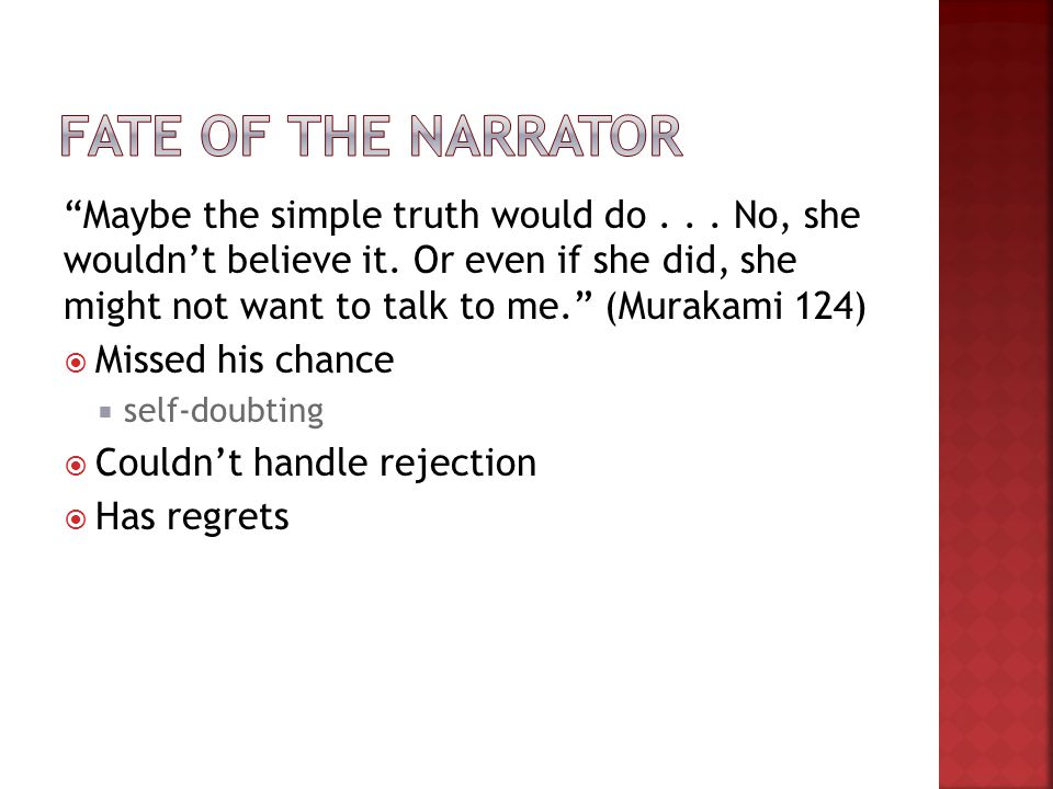 Maybe the simple truth would do... No, she wouldnt believe it. Or even if she did, she might not want to talk to me. (Murakami 124) Missed his chance